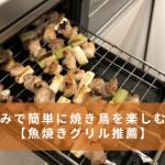 家飲みで簡単に焼き鳥を楽しむ方法【魚焼きグリル推薦】